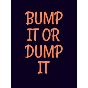 BUMP IT OR DUMP IT